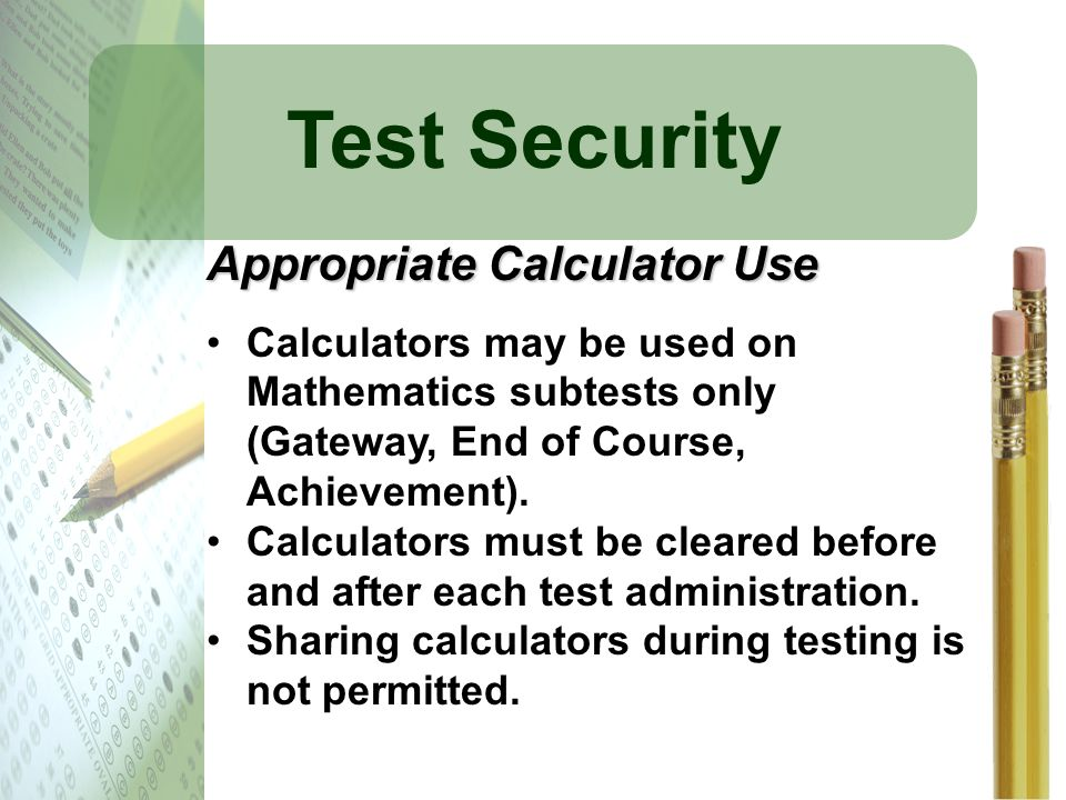 Test Security Appropriate Calculator Use Calculators may be used on Mathematics subtests only (Gateway, End of Course, Achievement). Calculators must