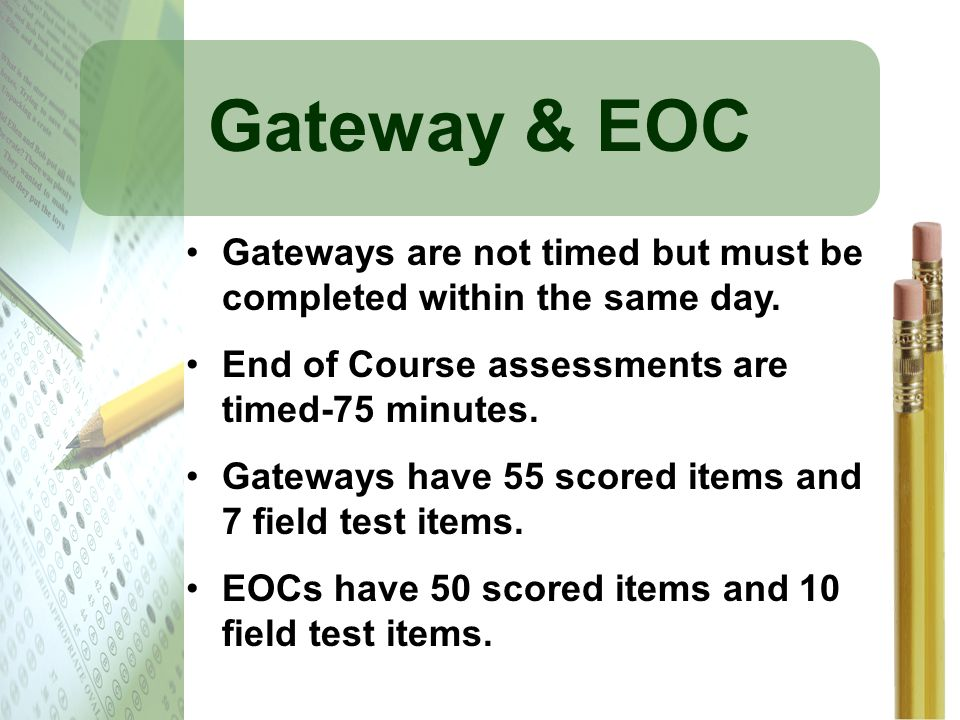 Gateway & EOC Gateways are not timed but must be completed within the same day. End of Course assessments are timed-75 minutes. Gateways have 55 score