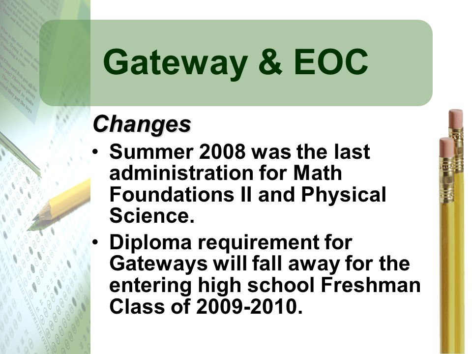 Gateway & EOC Changes Summer 2008 was the last administration for Math Foundations II and Physical Science. Diploma requirement for Gateways will fall