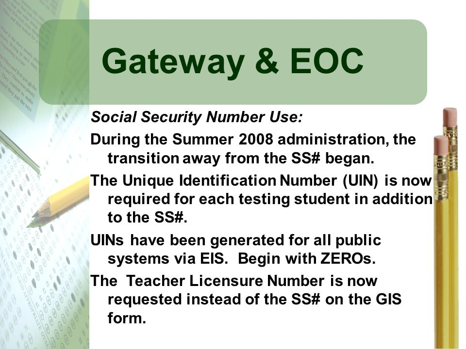 Gateway & EOC Social Security Number Use: During the Summer 2008 administration, the transition away from the SS# began. The Unique Identification Num