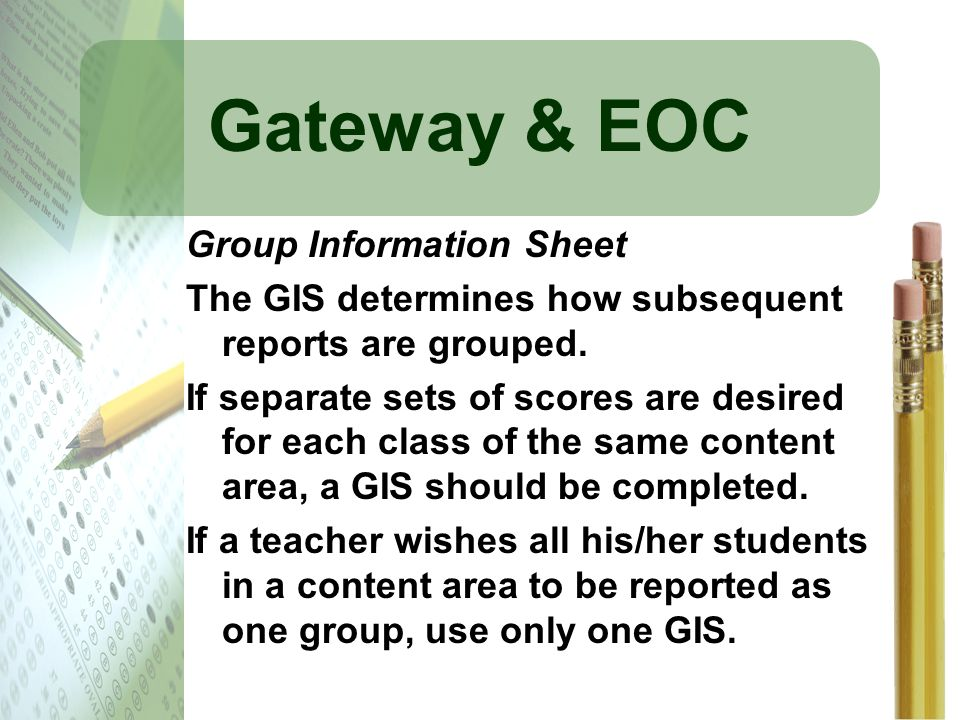 Gateway & EOC Group Information Sheet The GIS determines how subsequent reports are grouped. If separate sets of scores are desired for each class of
