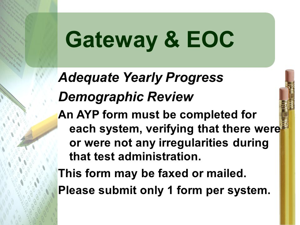 Gateway & EOC Adequate Yearly Progress Demographic Review An AYP form must be completed for each system, verifying that there were or were not any irr