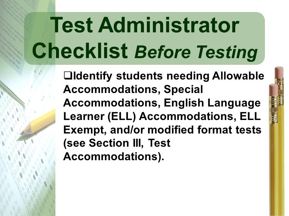 Test Administrator Checklist Before Testing Identify students needing Allowable Accommodations, Special Accommodations, English Language Learner (ELL)