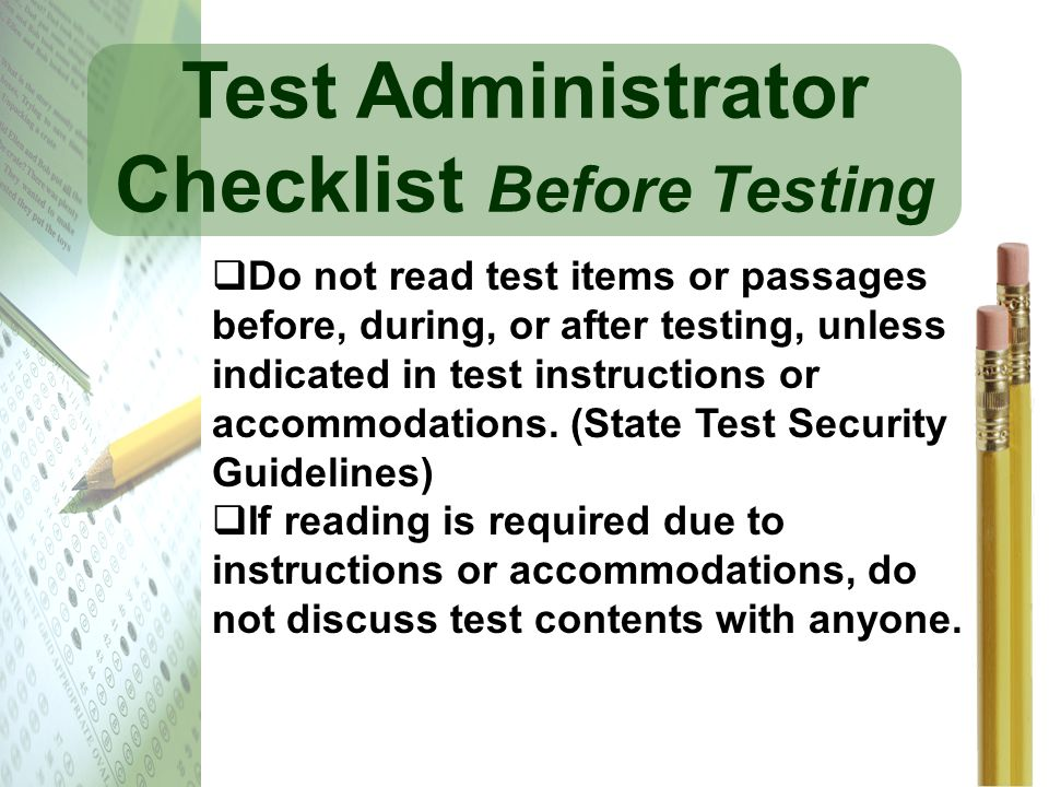 Test Administrator Checklist Before Testing Do not read test items or passages before, during, or after testing, unless indicated in test instructions