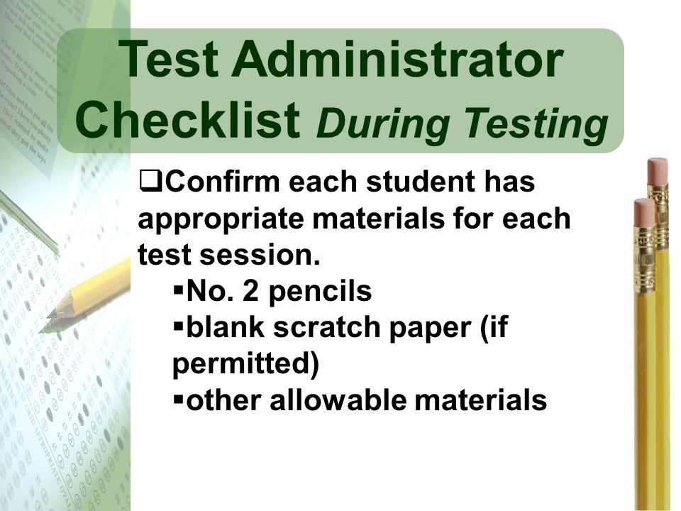 Test Administrator Checklist During Testing Confirm each student has appropriate materials for each test session. No. 2 pencils blank scratch paper (i