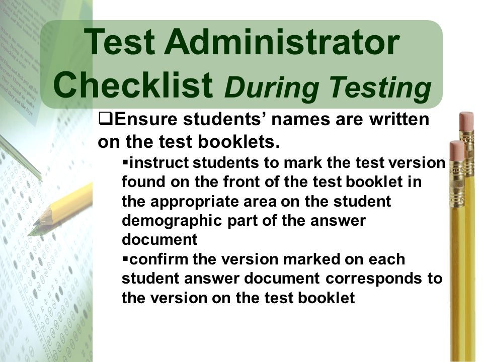 Test Administrator Checklist During Testing Ensure students names are written on the test booklets. instruct students to mark the test version found o
