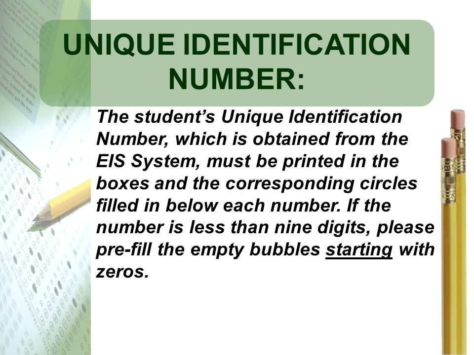 UNIQUE IDENTIFICATION NUMBER: The students Unique Identification Number, which is obtained from the EIS System, must be printed in the boxes and the c