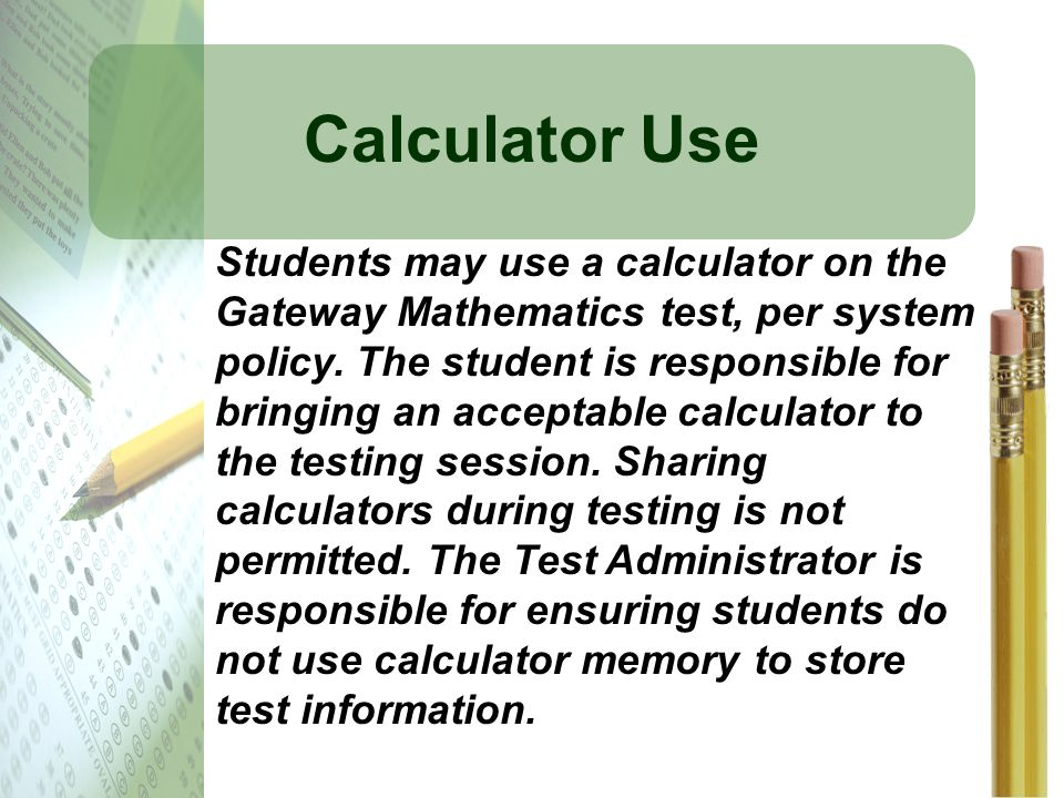 Calculator Use Students may use a calculator on the Gateway Mathematics test, per system policy. The student is responsible for bringing an acceptable