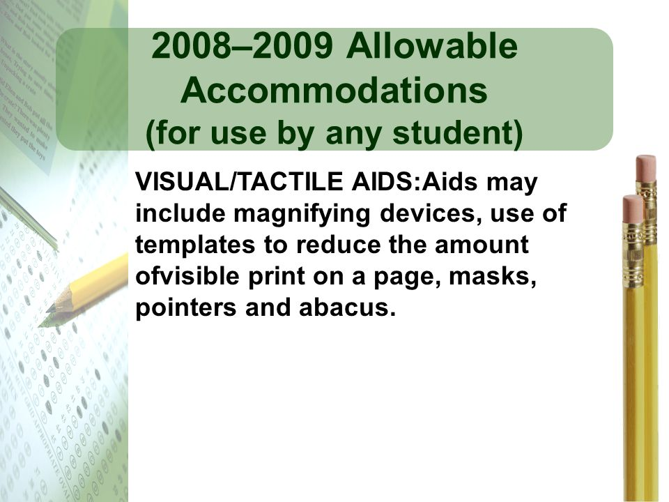 2008–2009 Allowable Accommodations (for use by any student) VISUAL/TACTILE AIDS:Aids may include magnifying devices, use of templates to reduce the am