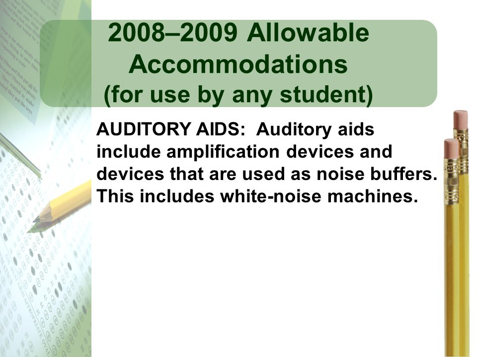 2008–2009 Allowable Accommodations (for use by any student) AUDITORY AIDS: Auditory aids include amplification devices and devices that are used as no