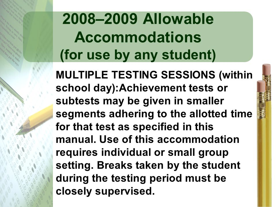 2008–2009 Allowable Accommodations (for use by any student) MULTIPLE TESTING SESSIONS (within school day):Achievement tests or subtests may be given i
