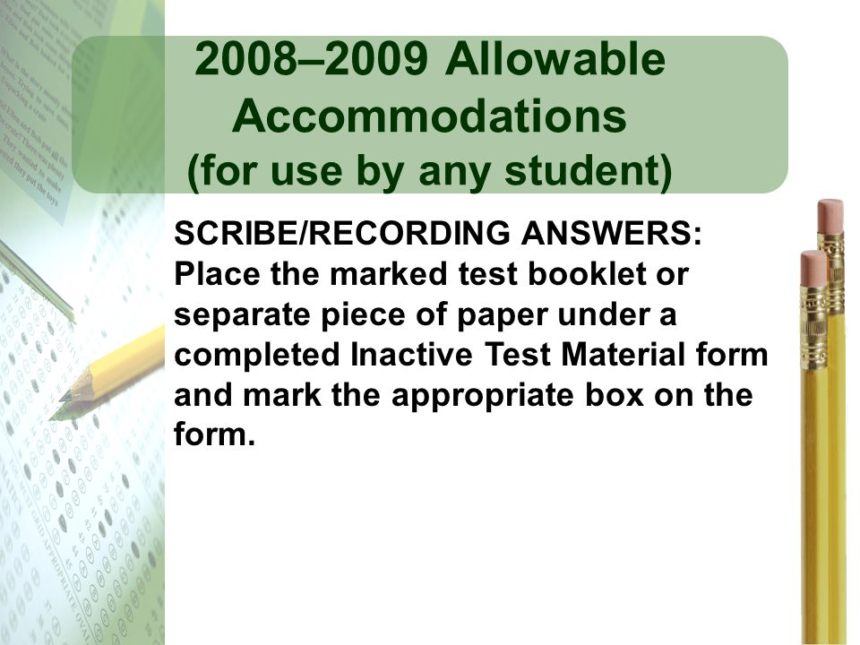 2008–2009 Allowable Accommodations (for use by any student) SCRIBE/RECORDING ANSWERS: Place the marked test booklet or separate piece of paper under a