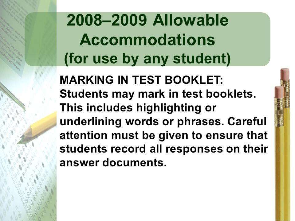 2008–2009 Allowable Accommodations (for use by any student) MARKING IN TEST BOOKLET: Students may mark in test booklets. This includes highlighting or