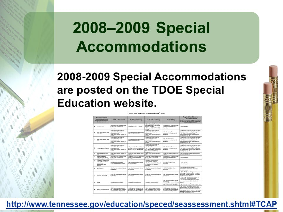 2008–2009 Special Accommodations 2008-2009 Special Accommodations are posted on the TDOE Special Education website. http://www.tennessee.gov/education
