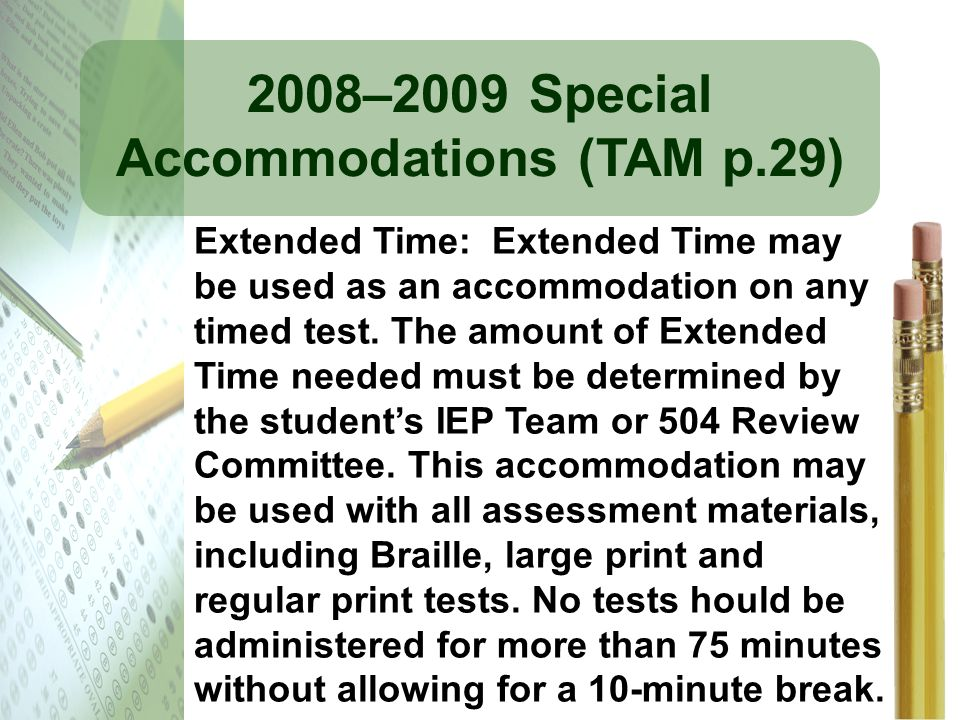2008–2009 Special Accommodations (TAM p.29) Extended Time: Extended Time may be used as an accommodation on any timed test. The amount of Extended Tim