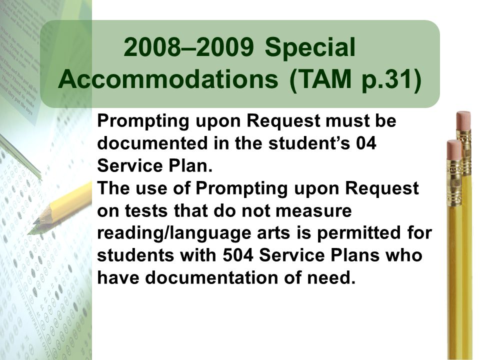 2008–2009 Special Accommodations (TAM p.31) Prompting upon Request must be documented in the students 04 Service Plan. The use of Prompting upon Reque