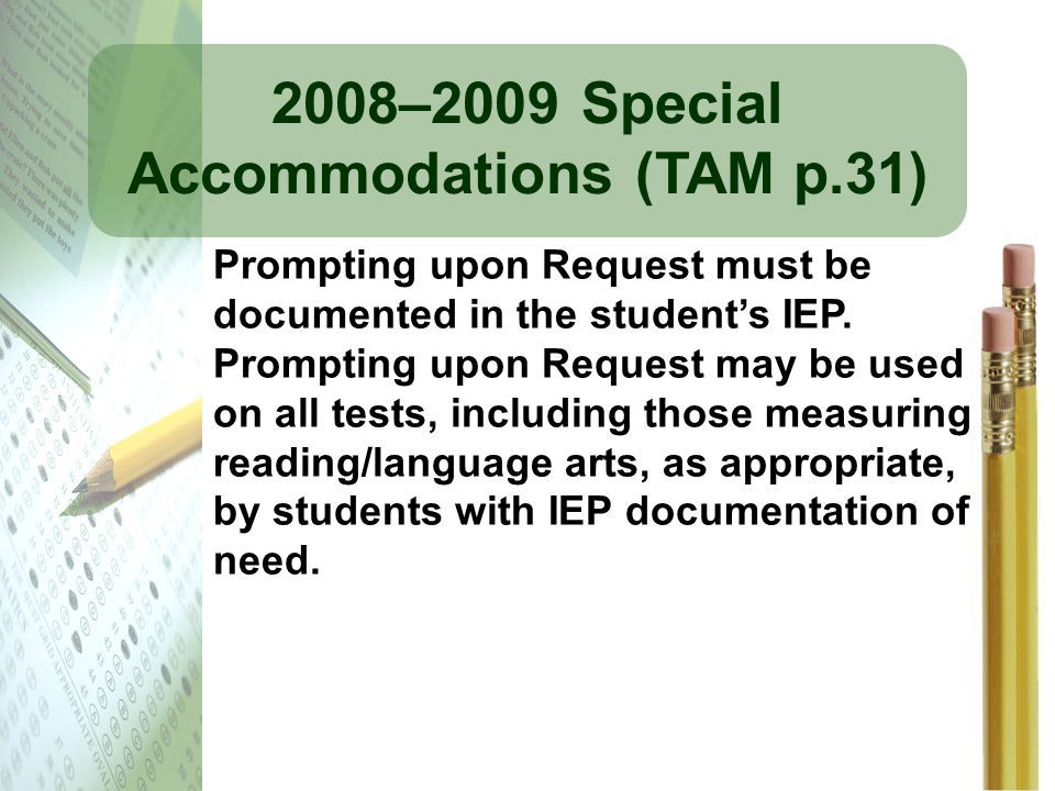 2008–2009 Special Accommodations (TAM p.31) Prompting upon Request must be documented in the students IEP. Prompting upon Request may be used on all t