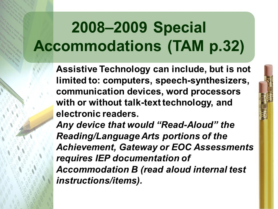 2008–2009 Special Accommodations (TAM p.32) Assistive Technology can include, but is not limited to: computers, speech-synthesizers, communication dev