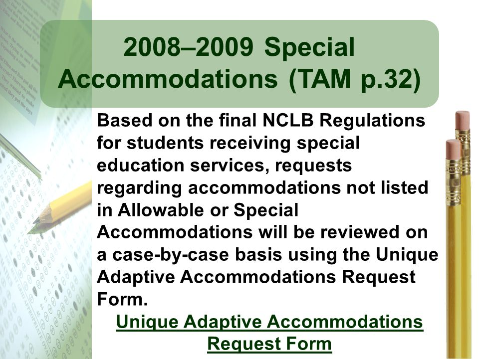 2008–2009 Special Accommodations (TAM p.32) Based on the final NCLB Regulations for students receiving special education services, requests regarding