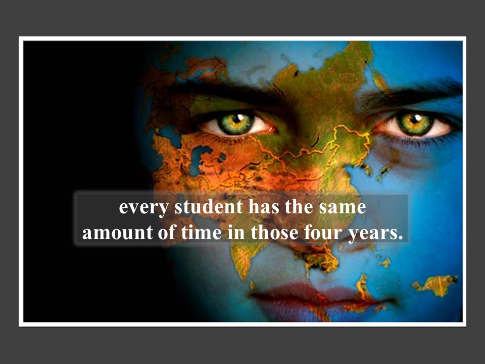 every student has the same amount of time in those four years.