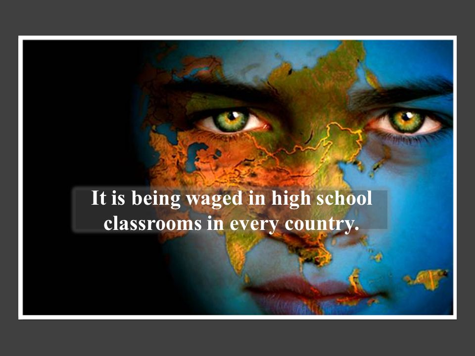 It is being waged in high school classrooms in every country.