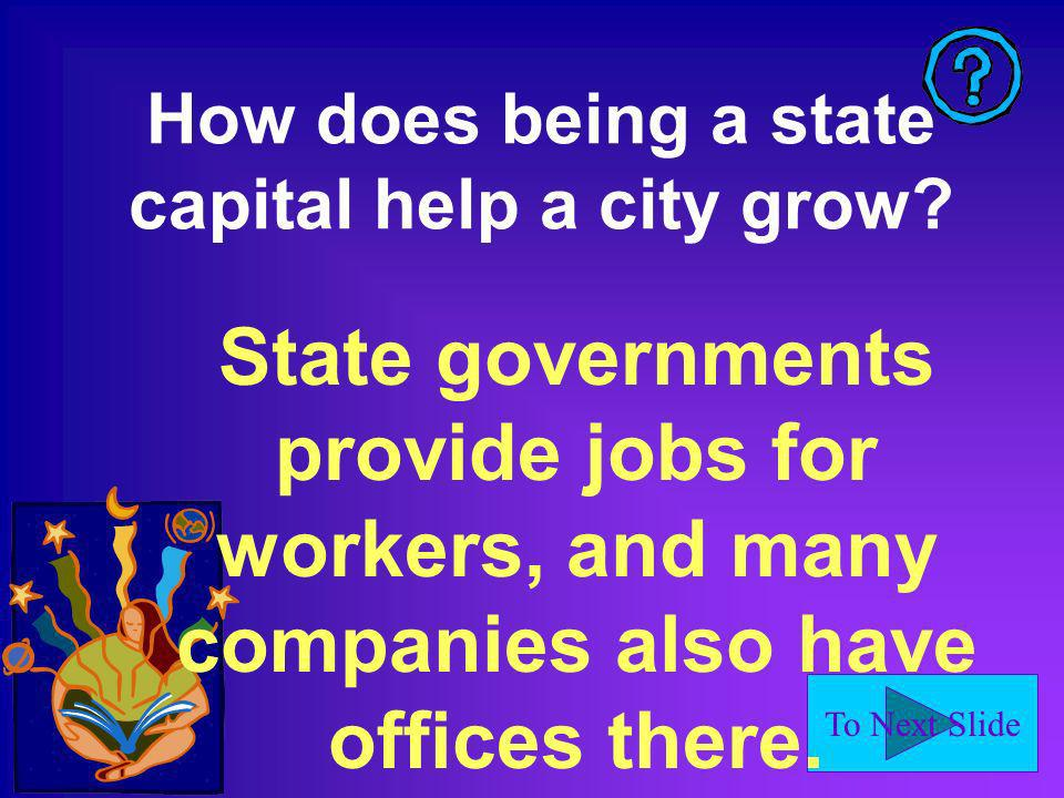 To Next Slide How does being a state capital help a city grow.