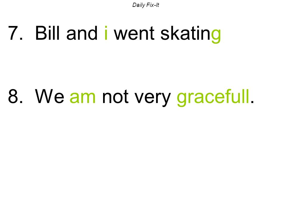 Daily Fix-It 7. Bill and i went skating 8. We am not very gracefull.