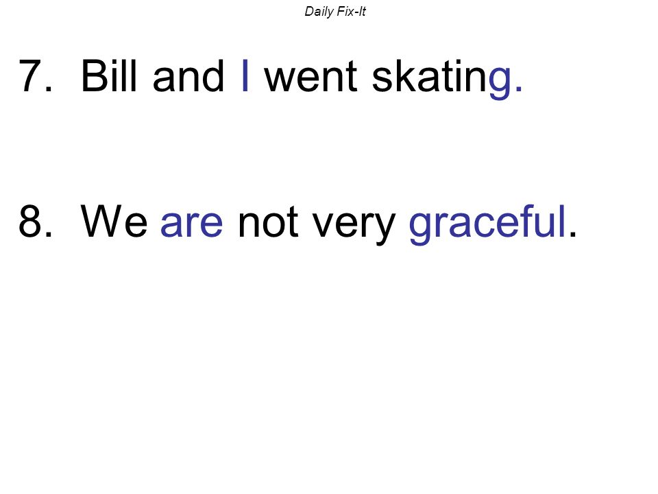 Daily Fix-It 7. Bill and I went skating. 8. We are not very graceful.