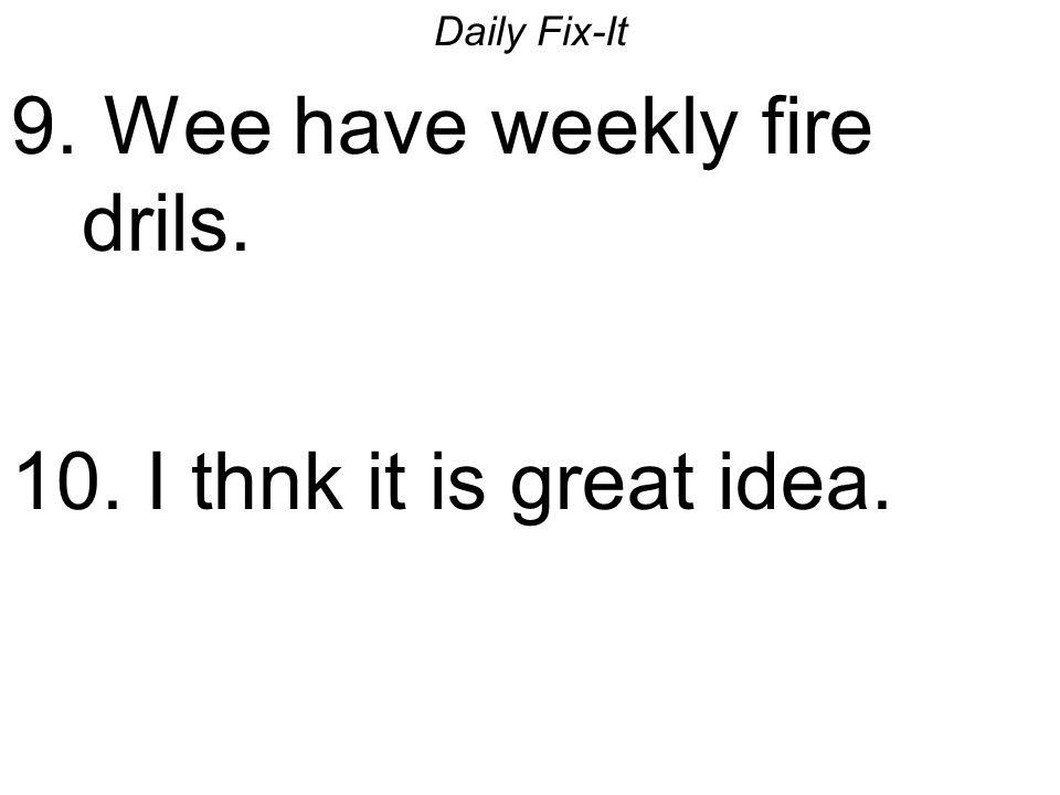 Daily Fix-It 9. Wee have weekly fire drils. 10. I thnk it is great idea.