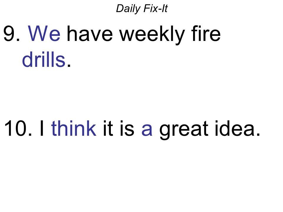 Daily Fix-It 9. We have weekly fire drills. 10. I think it is a great idea.