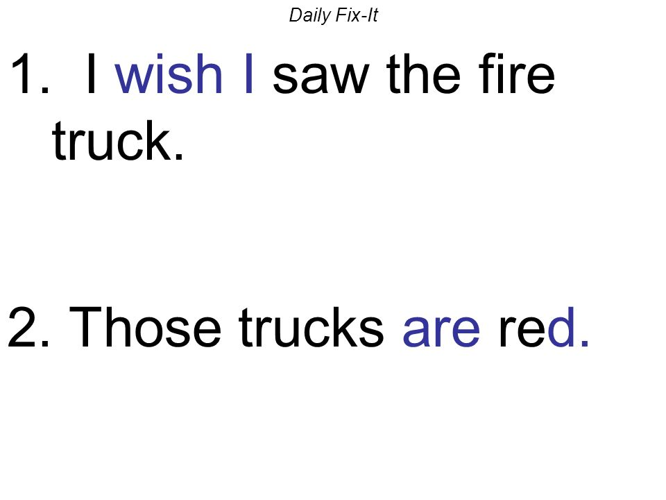 Daily Fix-It 1. I wish I saw the fire truck. 2. Those trucks are red.