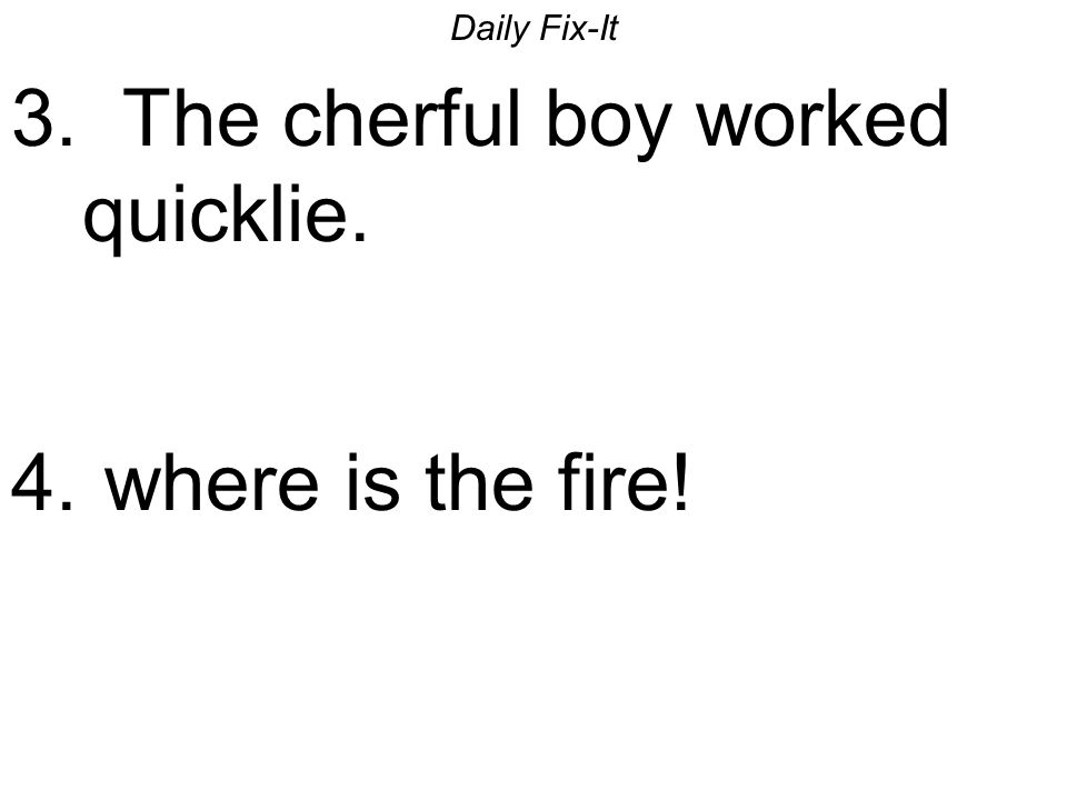 Daily Fix-It 3. The cherful boy worked quicklie. 4. where is the fire!