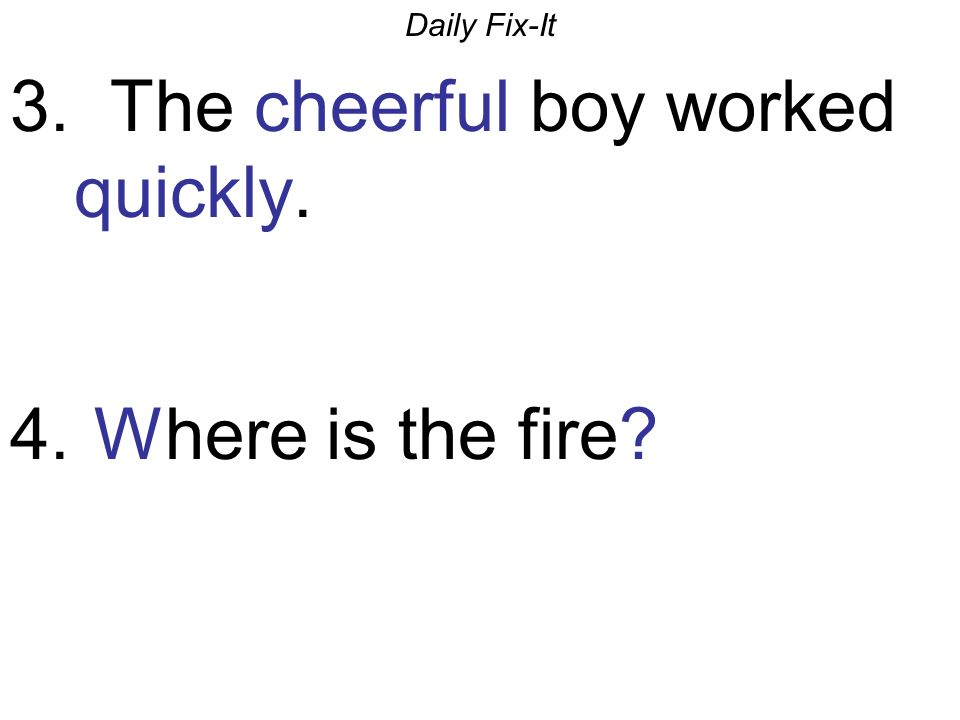 Daily Fix-It 3. The cheerful boy worked quickly. 4. Where is the fire?