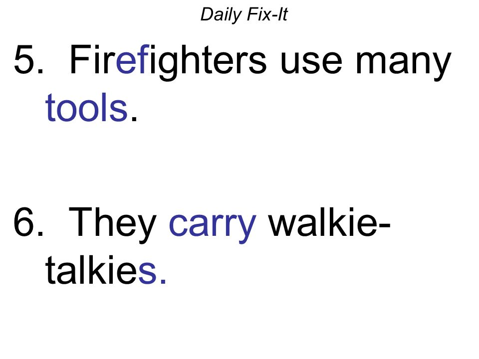 Daily Fix-It 5. Firefighters use many tools. 6. They carry walkie- talkies.