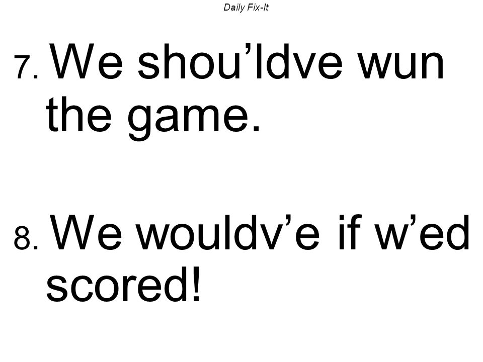 Daily Fix-It 7. We shouldve wun the game. 8. We wouldve if wed scored!