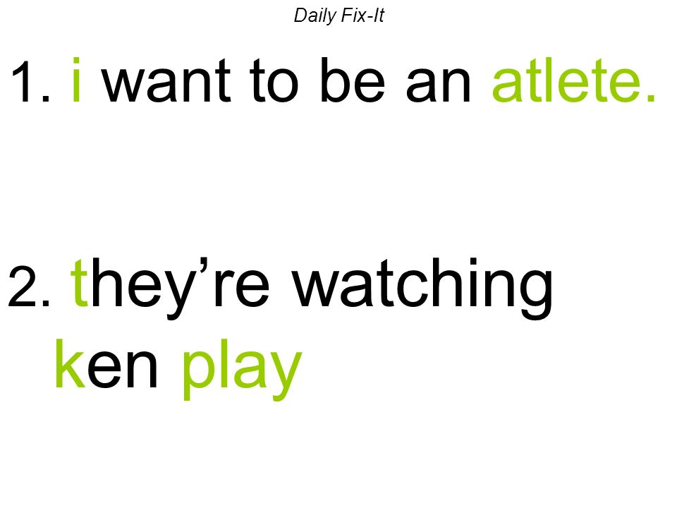 Daily Fix-It 1. i want to be an atlete. 2. theyre watching ken play