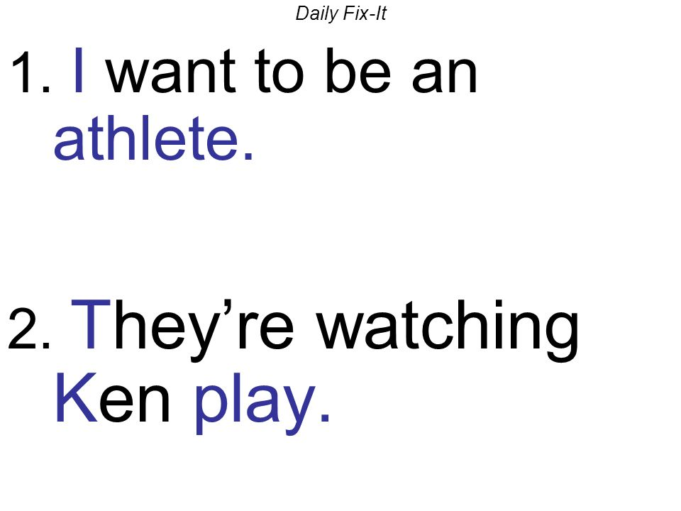 Daily Fix-It 1. I want to be an athlete. 2. Theyre watching Ken play.