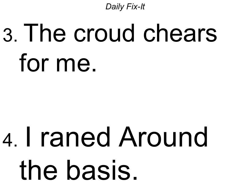 Daily Fix-It 3. The croud chears for me. 4. I raned Around the basis.