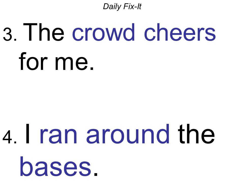 Daily Fix-It 3. The crowd cheers for me. 4. I ran around the bases.