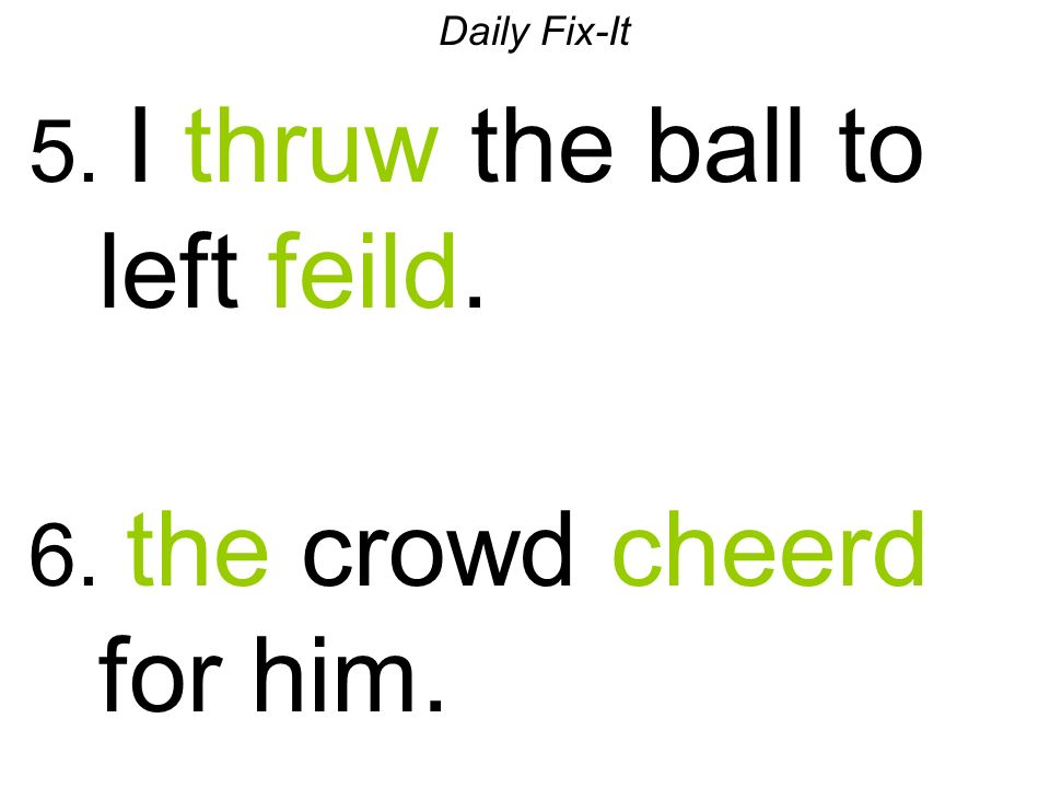 Daily Fix-It 5. I thruw the ball to left feild. 6. the crowd cheerd for him.
