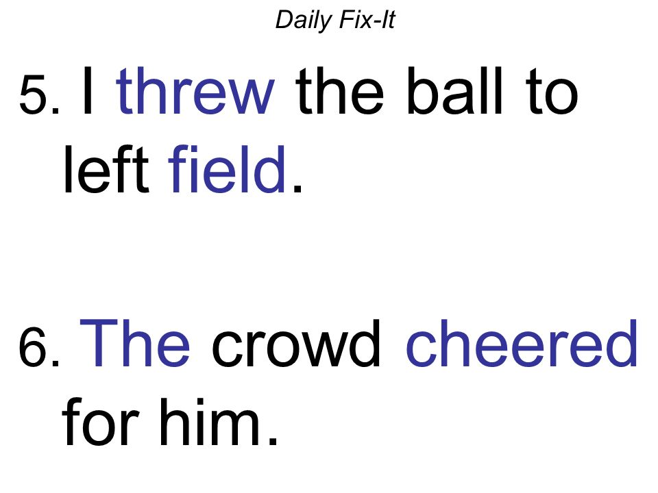 Daily Fix-It 5. I threw the ball to left field. 6. The crowd cheered for him.