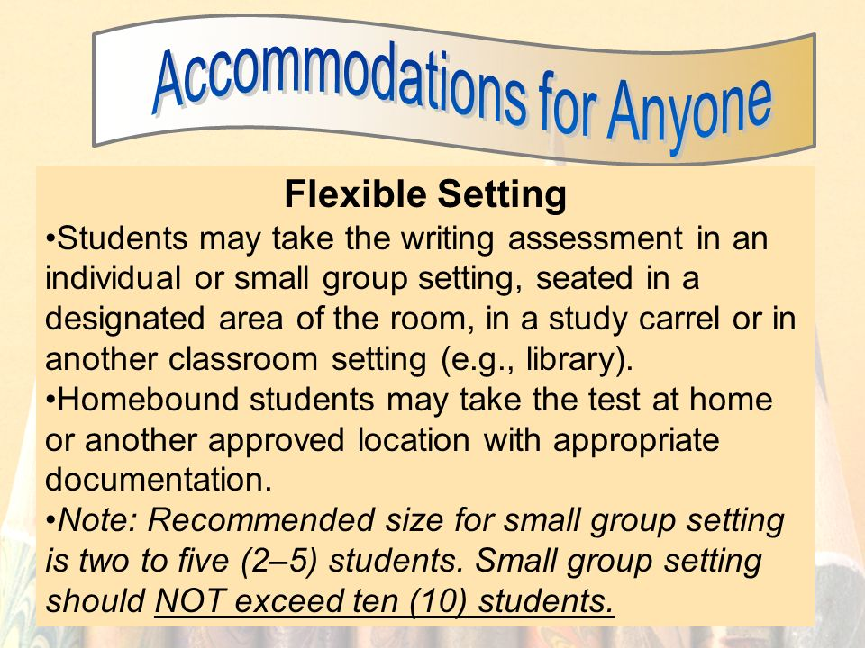 25 Flexible Setting Students may take the writing assessment in an individual or small group setting, seated in a designated area of the room, in a study carrel or in another classroom setting (e.g., library).