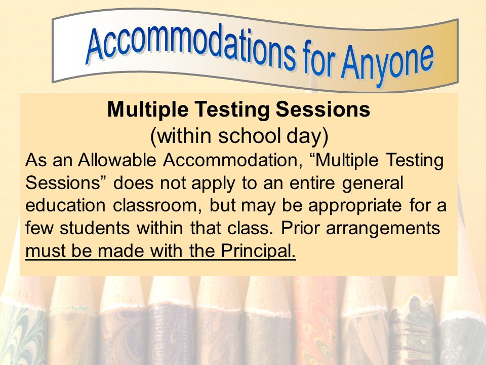 29 Multiple Testing Sessions (within school day) As an Allowable Accommodation, Multiple Testing Sessions does not apply to an entire general education classroom, but may be appropriate for a few students within that class.