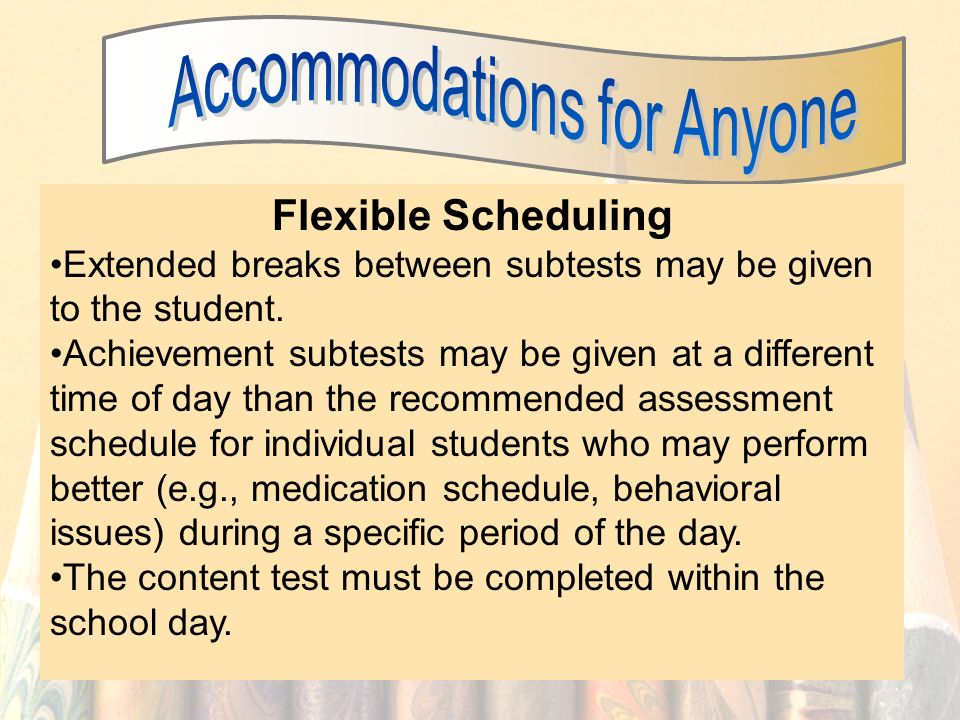 30 Flexible Scheduling Extended breaks between subtests may be given to the student.