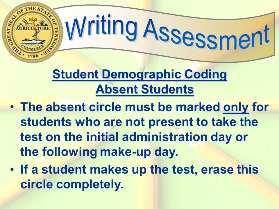 56 Student Demographic Coding Absent Students The absent circle must be marked only for students who are not present to take the test on the initial administration day or the following make-up day.