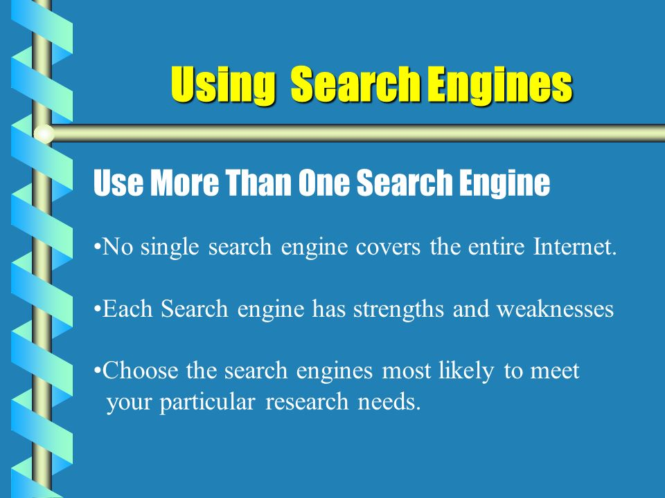 Using Search Engines Use More Than One Search Engine No single search engine covers the entire Internet.