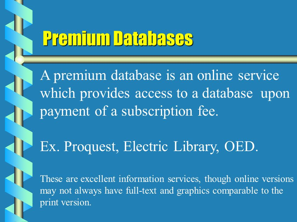 Premium Databases A premium database is an online service which provides access to a database upon payment of a subscription fee.
