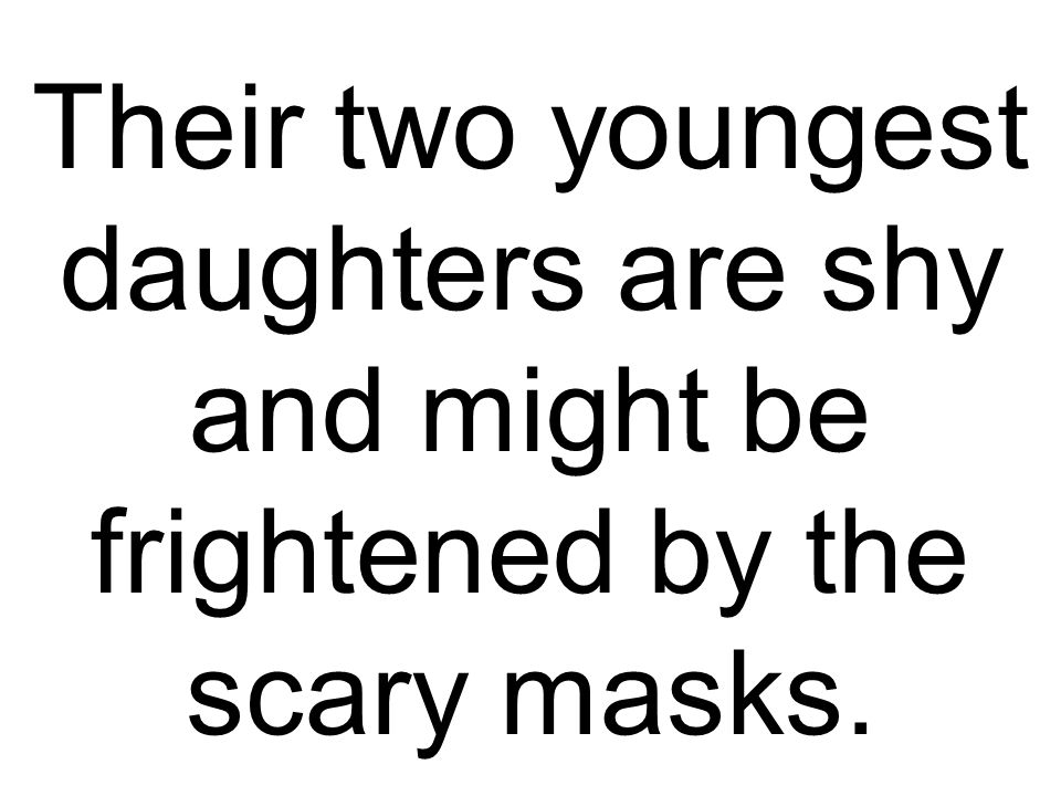 Their two youngest daughters are shy and might be frightened by the scary masks.