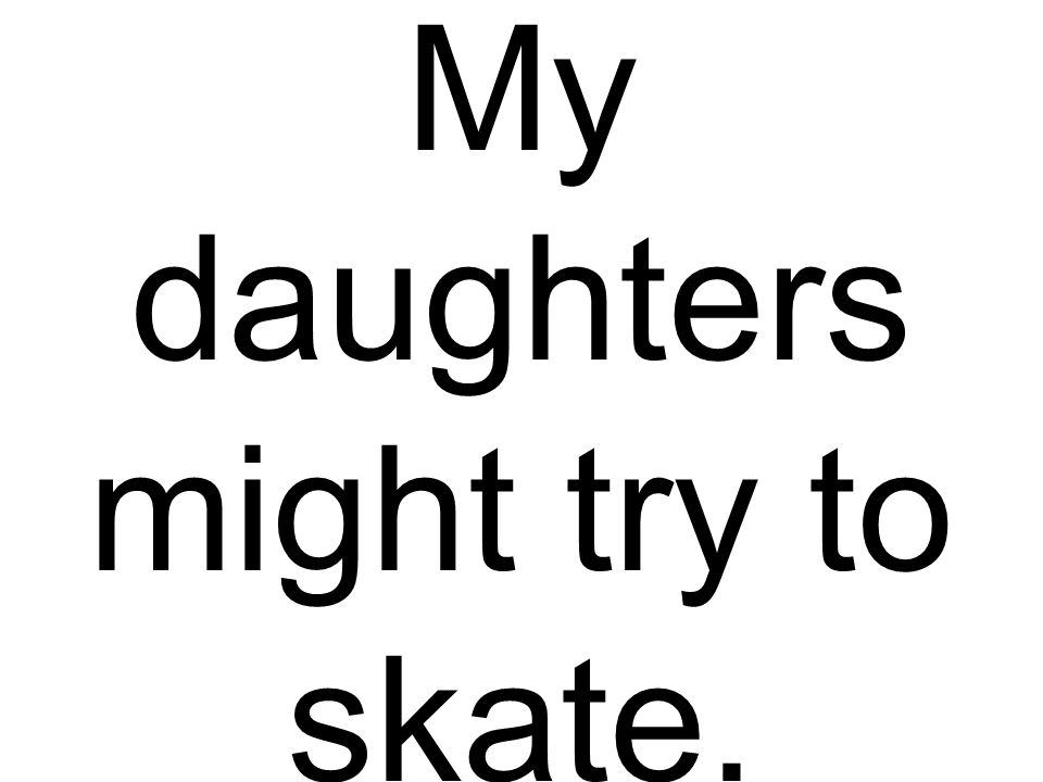 My daughters might try to skate.