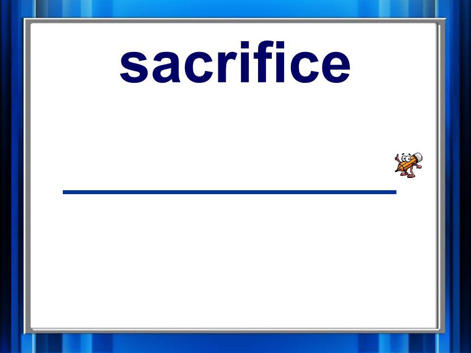 1. sacrifice sacrifice